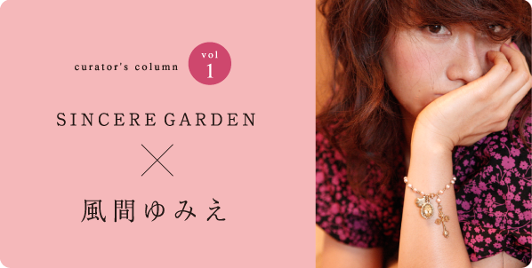 curator's column vol.1 SINCERE GARDEN X 風間ゆみえ