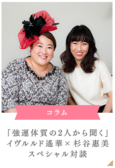 「強運体質の2人から聞く」イヴルルド遙華×杉谷惠美スペシャル対談
