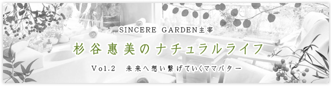 SINCERE GARDEN主宰 杉谷惠美のナチュラルライフ Vol.2 未来へ想い繋げていくママバター
