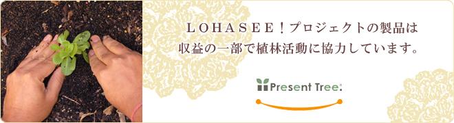 LOHASEE!プロジェクトの製品は収益の一部で植林活動に協力しています。