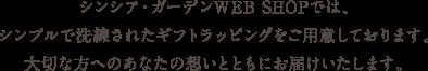 シンシア・ガーデンWEB SHOPでは、シンプルで洗練されたギフトラッピングをご用意しております。大切な方へのあなたの想いとともにお届けいたします。