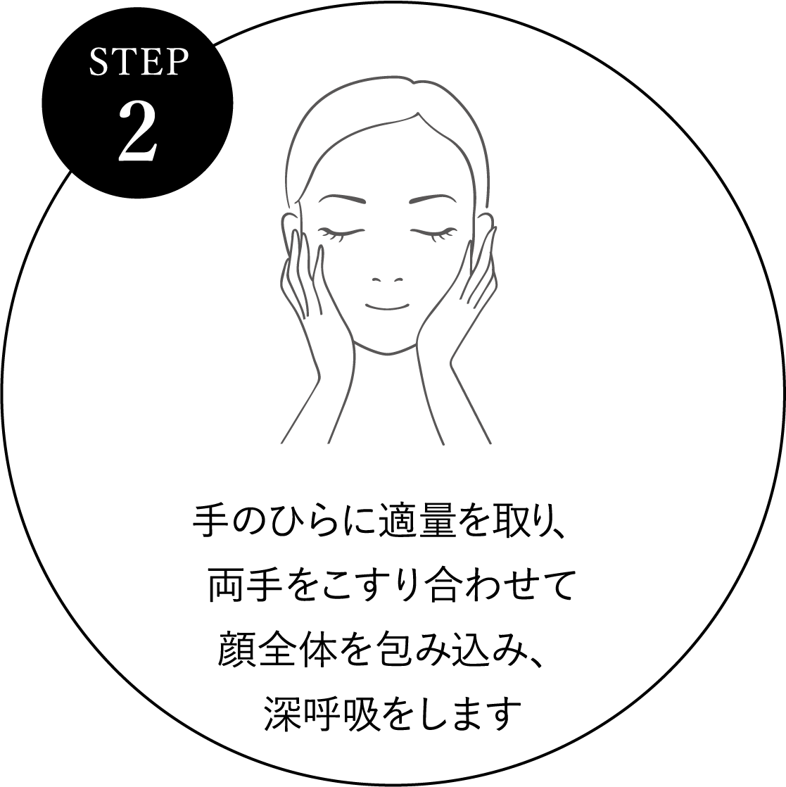 STEP 2 手のひらに適量を取り、両手をこすり合わせて顔全体を包み込み、深呼吸をします