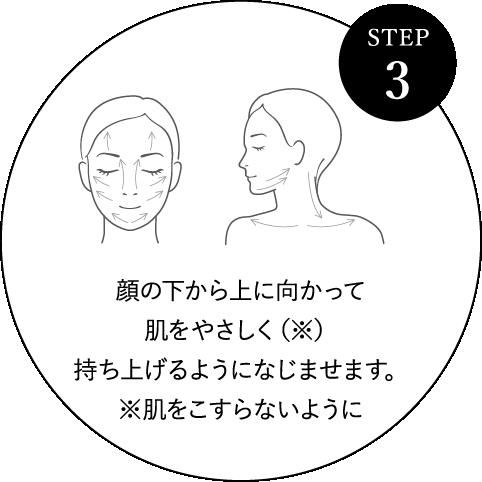 STEP 3 顔の下から上に向かって肌をやさしく(※)持ち上げるようになじませます。※肌をこすらないように